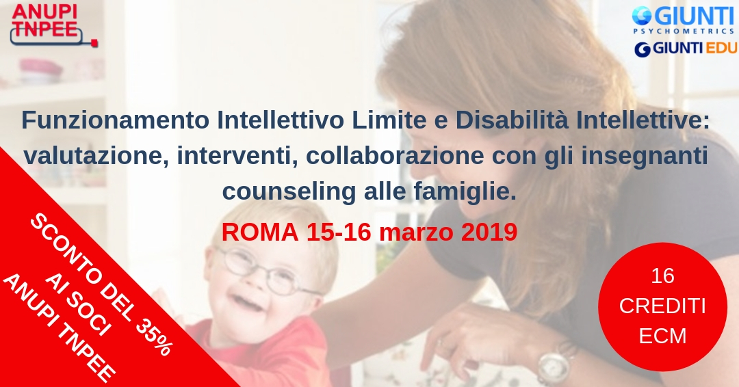 Funzionamento Intellettivo Limite e Disabilità Intellettive: valutazione, interventi, collaborazione con gli insegnanti e counseling alle famiglie - Roma, 15-16 marzo 2019